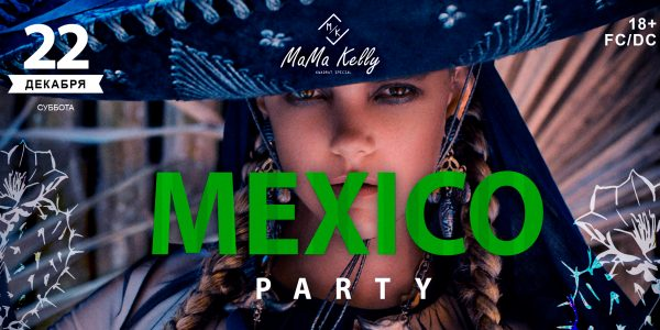 MAMA KELLY PRESENTS: 22.12.2018 «MEXICO PARTY»